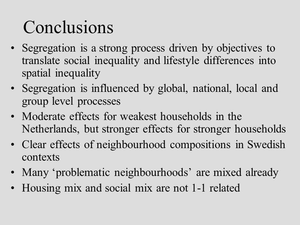 Conclusions Segregation is a strong process driven by objectives to translate social inequality and lifestyle differences into spatial inequality Segregation is influenced by global, national, local and group level processes Moderate effects for weakest households in the Netherlands, but stronger effects for stronger households Clear effects of neighbourhood compositions in Swedish contexts Many problematic neighbourhoods are mixed already Housing mix and social mix are not 1-1 related