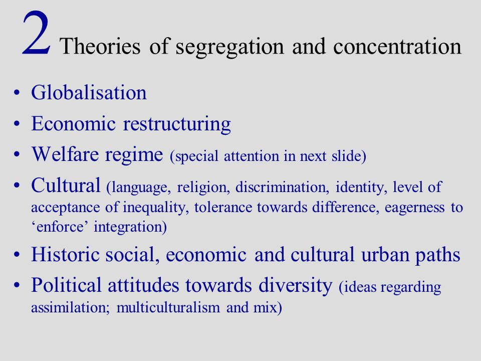 2 Theories of segregation and concentration Globalisation Economic restructuring Welfare regime (special attention in next slide) Cultural (language, religion, discrimination, identity, level of acceptance of inequality, tolerance towards difference, eagerness to enforce integration) Historic social, economic and cultural urban paths Political attitudes towards diversity (ideas regarding assimilation; multiculturalism and mix)
