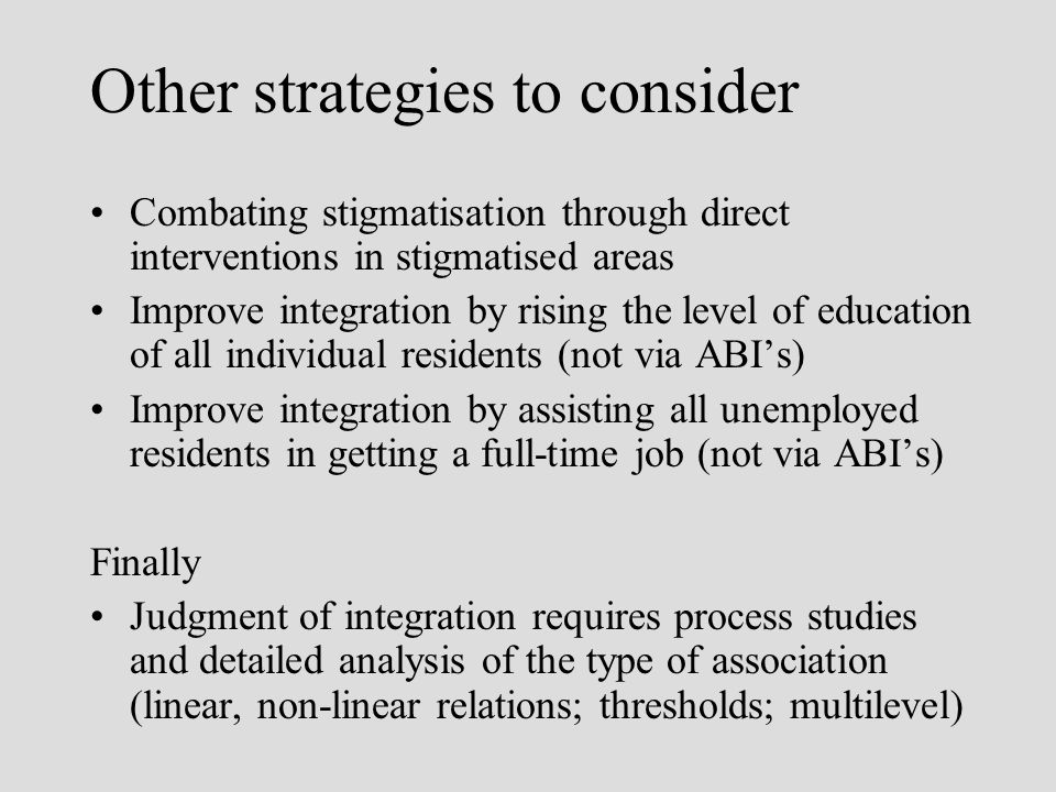 Other strategies to consider Combating stigmatisation through direct interventions in stigmatised areas Improve integration by rising the level of education of all individual residents (not via ABIs) Improve integration by assisting all unemployed residents in getting a full-time job (not via ABIs) Finally Judgment of integration requires process studies and detailed analysis of the type of association (linear, non-linear relations; thresholds; multilevel)