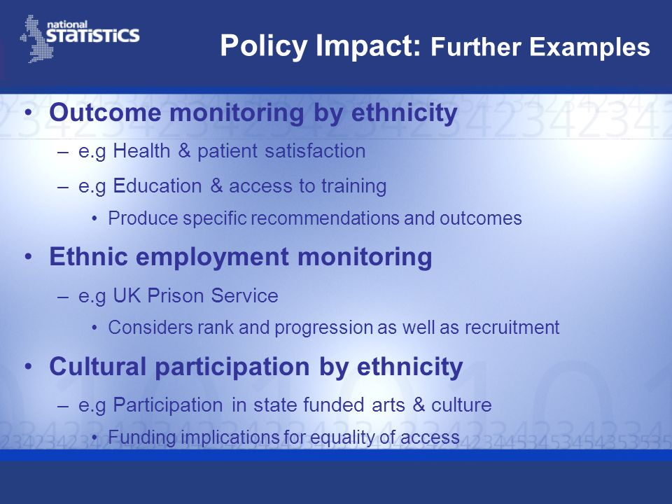 Policy Impact: Further Examples Outcome monitoring by ethnicity –e.g Health & patient satisfaction –e.g Education & access to training Produce specifi