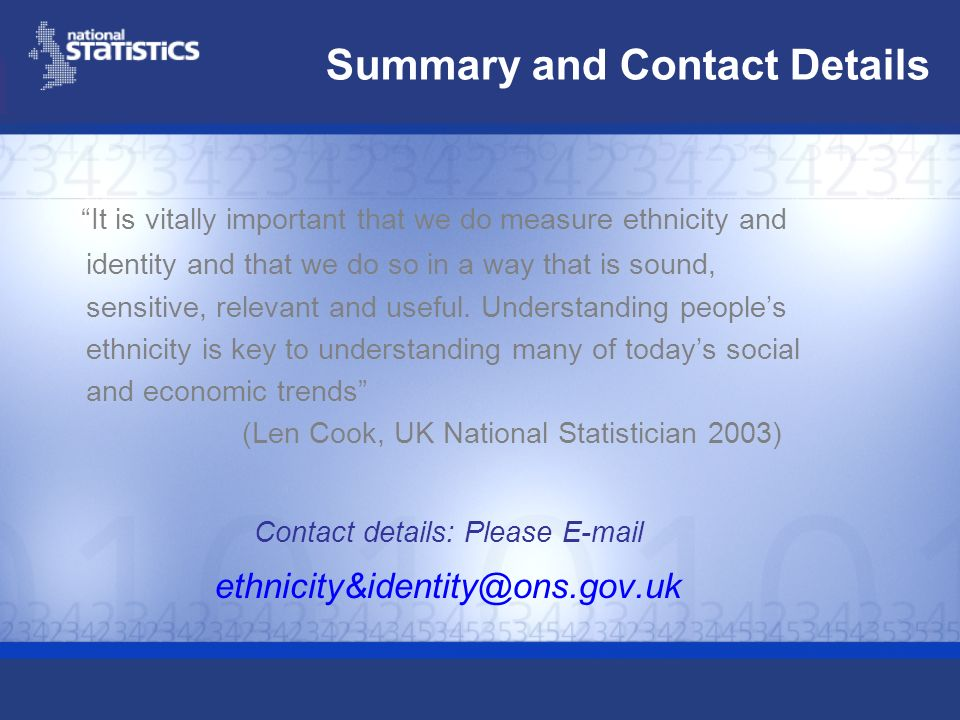 Summary and Contact Details It is vitally important that we do measure ethnicity and identity and that we do so in a way that is sound, sensitive, rel