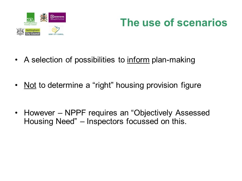The use of scenarios A selection of possibilities to inform plan-making Not to determine a right housing provision figure However – NPPF requires an Objectively Assessed Housing Need – Inspectors focussed on this.