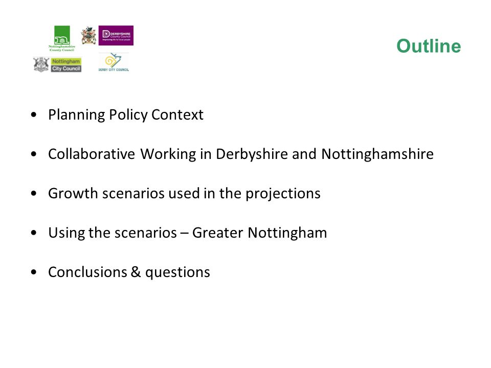 Planning Policy Context Collaborative Working in Derbyshire and Nottinghamshire Growth scenarios used in the projections Using the scenarios – Greater Nottingham Conclusions & questions Outline