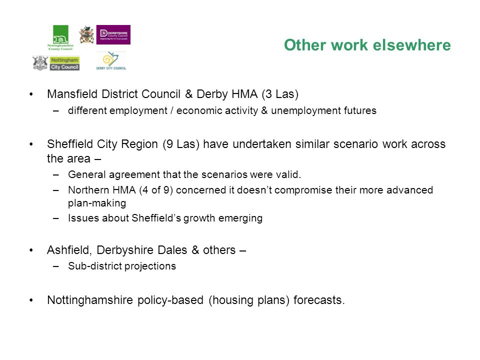 Other work elsewhere Mansfield District Council & Derby HMA (3 Las) –different employment / economic activity & unemployment futures Sheffield City Region (9 Las) have undertaken similar scenario work across the area – –General agreement that the scenarios were valid.