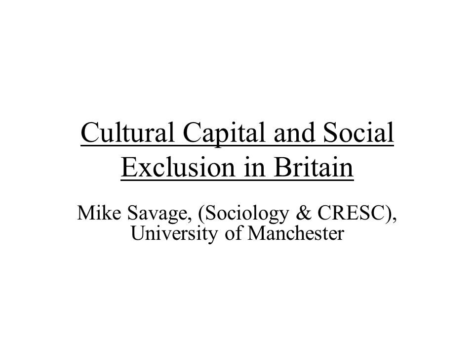 Cultural Capital and Social Exclusion in Britain Mike Savage, (Sociology & CRESC), University of Manchester