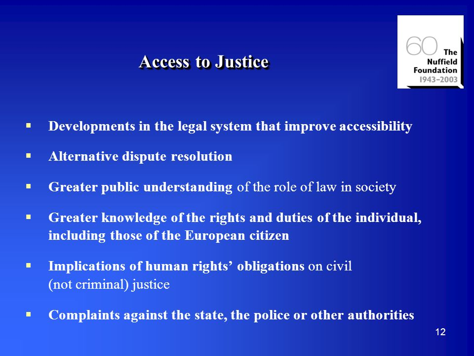 12 Access to Justice Developments in the legal system that improve accessibility Alternative dispute resolution Greater public understanding of the role of law in society Greater knowledge of the rights and duties of the individual, including those of the European citizen Implications of human rights obligations on civil (not criminal) justice Complaints against the state, the police or other authorities