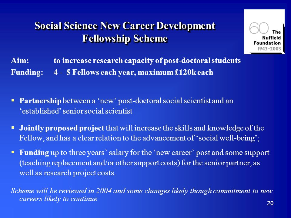 20 Social Science New Career Development Fellowship Scheme Aim:to increase research capacity of post-doctoral students Funding:4 - 5 Fellows each year, maximum £120k each Partnership between a new post-doctoral social scientist and an established senior social scientist Jointly proposed project that will increase the skills and knowledge of the Fellow, and has a clear relation to the advancement of social well-being; Funding up to three years salary for the new career post and some support (teaching replacement and/or other support costs) for the senior partner, as well as research project costs.