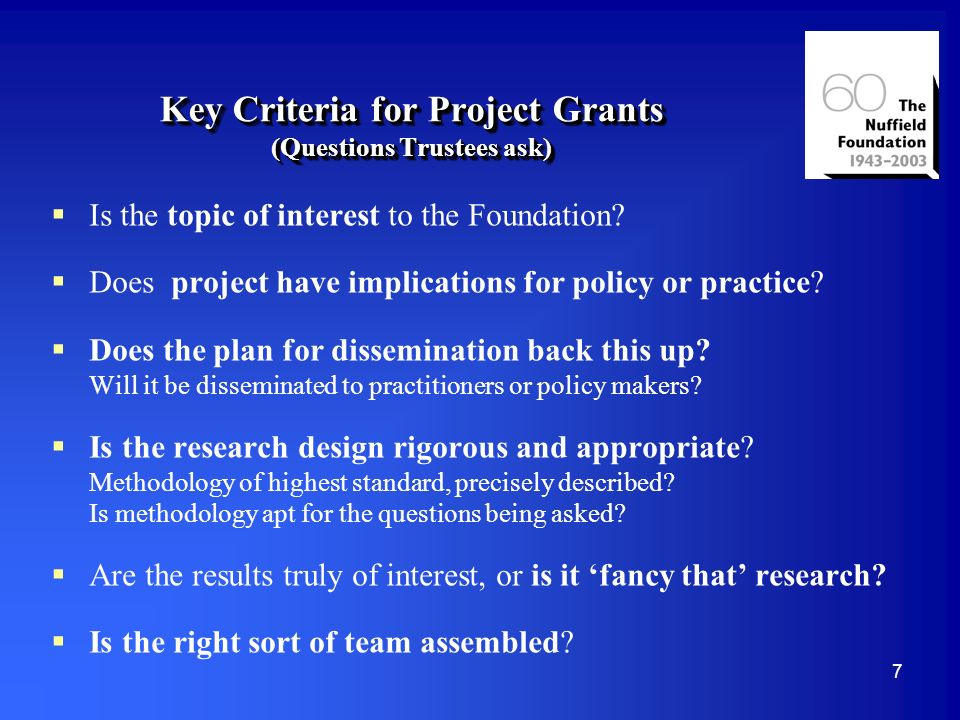 7 Key Criteria for Project Grants (Questions Trustees ask) Is the topic of interest to the Foundation.