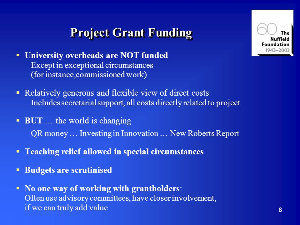8 Project Grant Funding University overheads are NOT funded Except in exceptional circumstances (for instance,commissioned work) Relatively generous and flexible view of direct costs Includes secretarial support, all costs directly related to project BUT … the world is changing QR money … Investing in Innovation … New Roberts Report Teaching relief allowed in special circumstances Budgets are scrutinised No one way of working with grantholders: Often use advisory committees, have closer involvement, if we can truly add value
