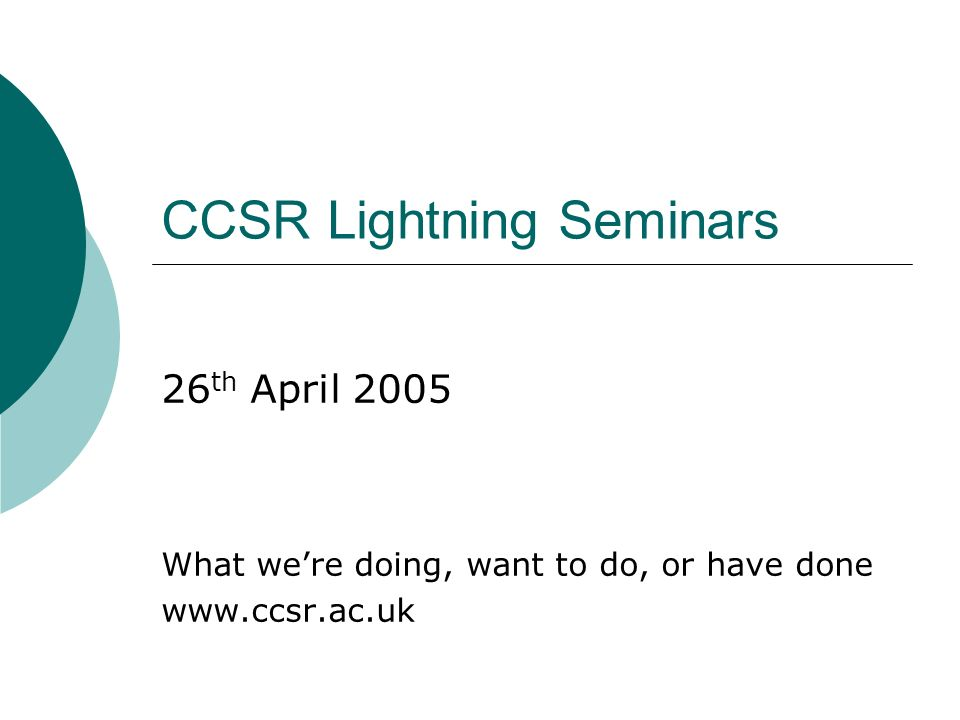 CCSR Lightning Seminars 26 th April 2005 What were doing, want to do, or have done www.ccsr.ac.uk