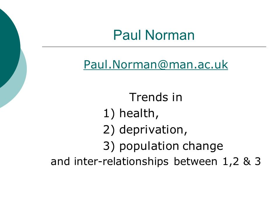 Paul Norman Paul.Norman@man.ac.uk Trends in 1) health, 2) deprivation, 3) population change and inter-relationships between 1,2 & 3