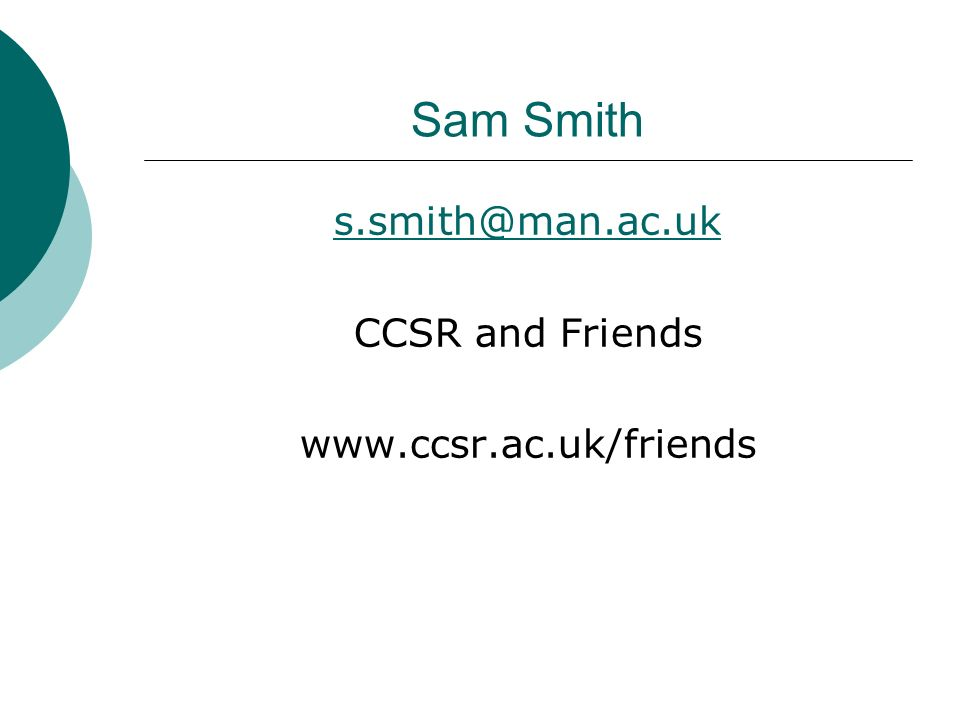 Sam Smith s.smith@man.ac.uk CCSR and Friends www.ccsr.ac.uk/friends
