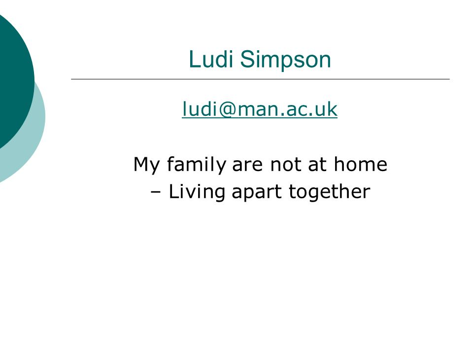 Ludi Simpson ludi@man.ac.uk My family are not at home – Living apart together