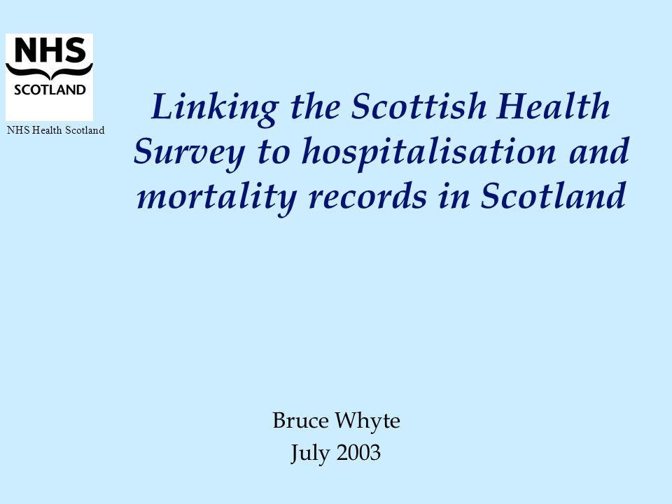 NHS Health Scotland Linking the Scottish Health Survey to hospitalisation and mortality records in Scotland Bruce Whyte July 2003
