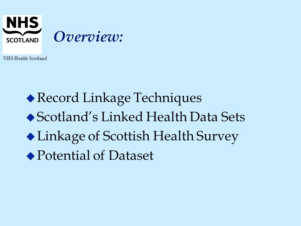NHS Health Scotland Overview: u Record Linkage Techniques u Scotlands Linked Health Data Sets u Linkage of Scottish Health Survey u Potential of Datas