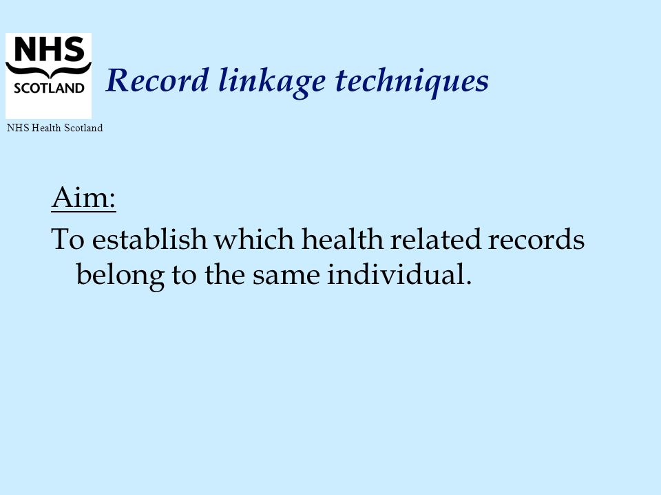 NHS Health Scotland Record linkage techniques Aim: To establish which health related records belong to the same individual.