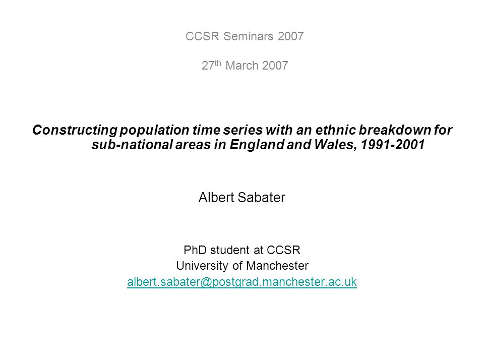 Constructing population time series with an ethnic breakdown for sub-national areas in England and Wales, 1991-2001 Albert Sabater PhD student at CCSR University of Manchester albert.sabater@postgrad.manchester.ac.uk CCSR Seminars 2007 27 th March 2007