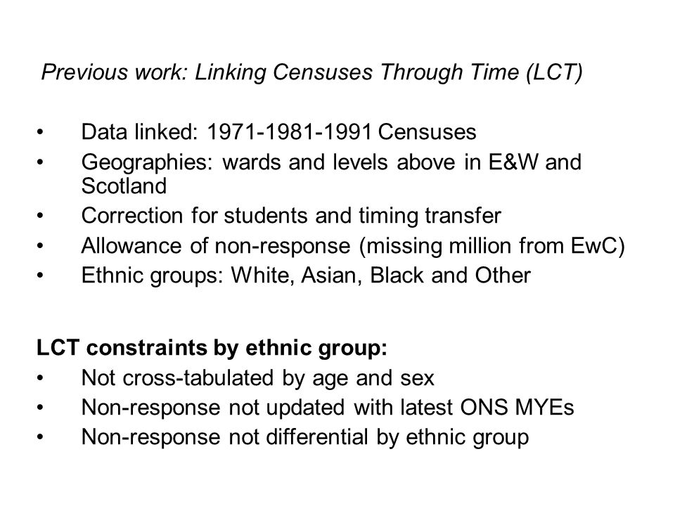 Data linked: 1971-1981-1991 Censuses Geographies: wards and levels above in E&W and Scotland Correction for students and timing transfer Allowance of non-response (missing million from EwC) Ethnic groups: White, Asian, Black and Other Previous work: Linking Censuses Through Time (LCT) LCT constraints by ethnic group: Not cross-tabulated by age and sex Non-response not updated with latest ONS MYEs Non-response not differential by ethnic group