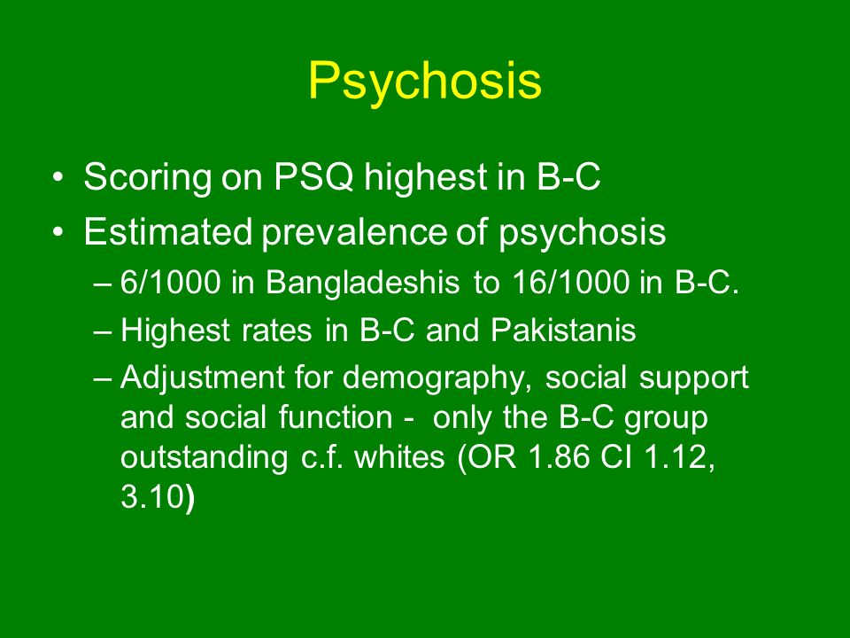 Psychosis Scoring on PSQ highest in B-C Estimated prevalence of psychosis –6/1000 in Bangladeshis to 16/1000 in B-C.