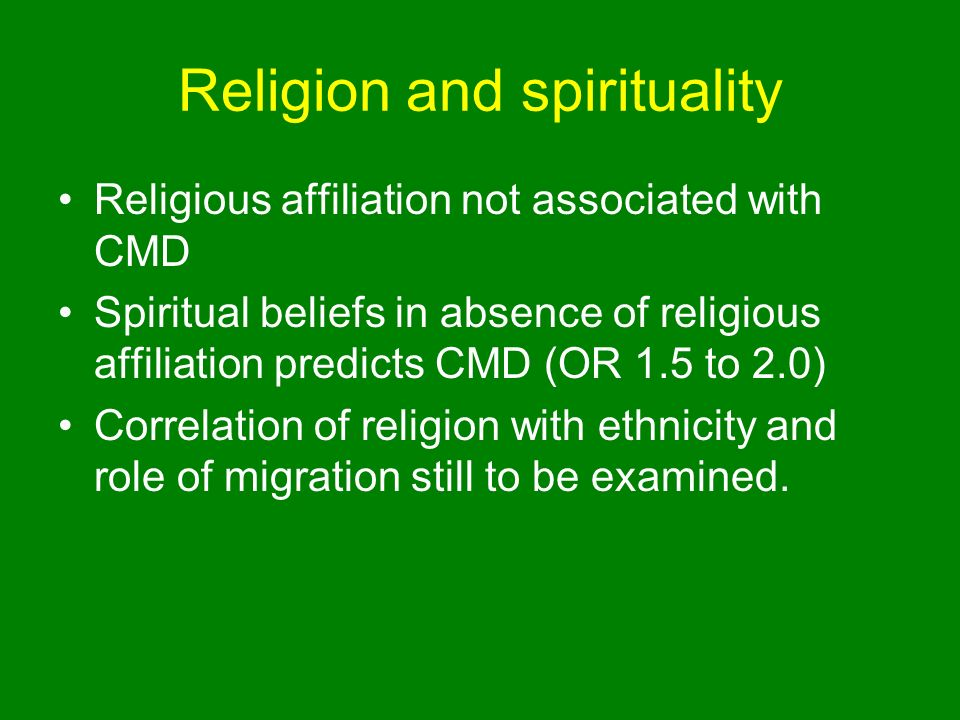 Religion and spirituality Religious affiliation not associated with CMD Spiritual beliefs in absence of religious affiliation predicts CMD (OR 1.5 to 2.0) Correlation of religion with ethnicity and role of migration still to be examined.