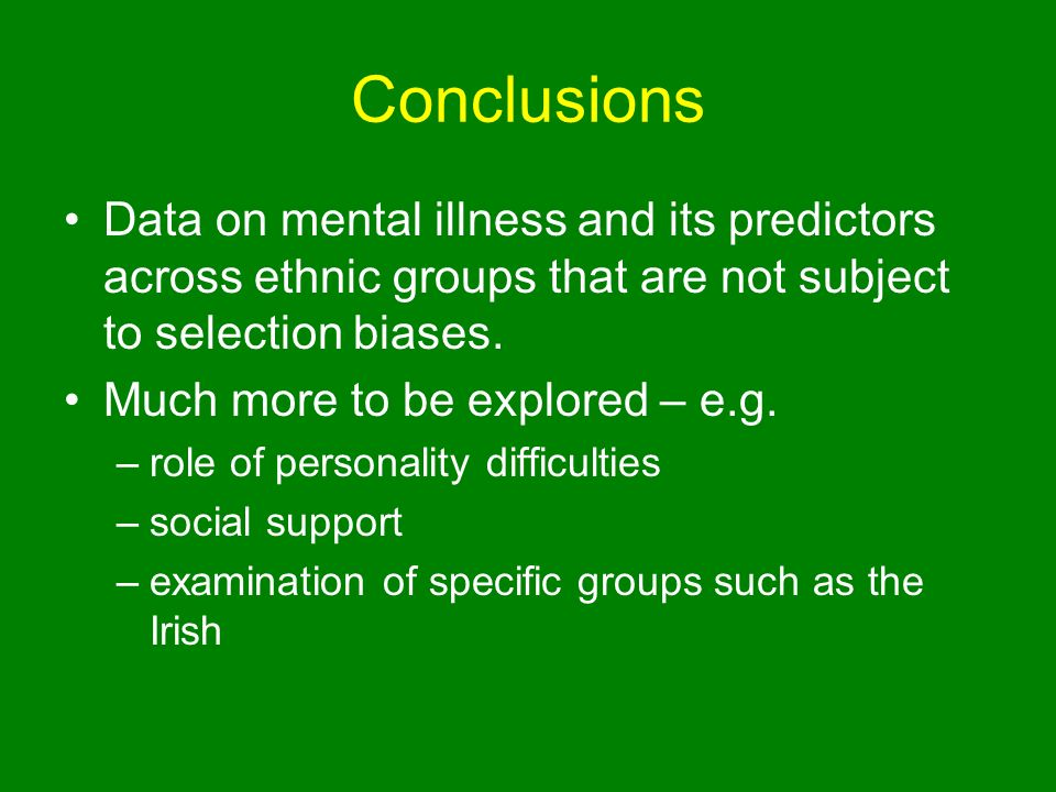 Conclusions Data on mental illness and its predictors across ethnic groups that are not subject to selection biases.