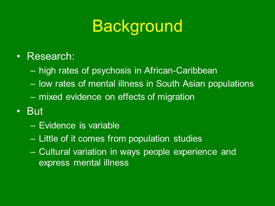 Background Research: –high rates of psychosis in African-Caribbean –low rates of mental illness in South Asian populations –mixed evidence on effects of migration But –Evidence is variable –Little of it comes from population studies –Cultural variation in ways people experience and express mental illness