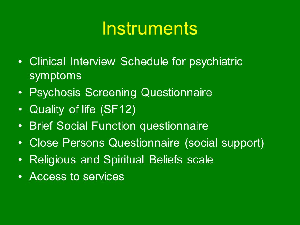 Instruments Clinical Interview Schedule for psychiatric symptoms Psychosis Screening Questionnaire Quality of life (SF12) Brief Social Function questionnaire Close Persons Questionnaire (social support) Religious and Spiritual Beliefs scale Access to services