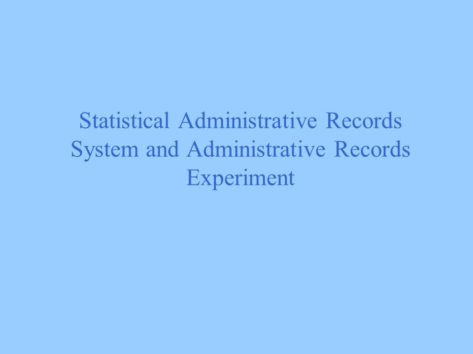 Statistical Administrative Records System and Administrative Records Experiment