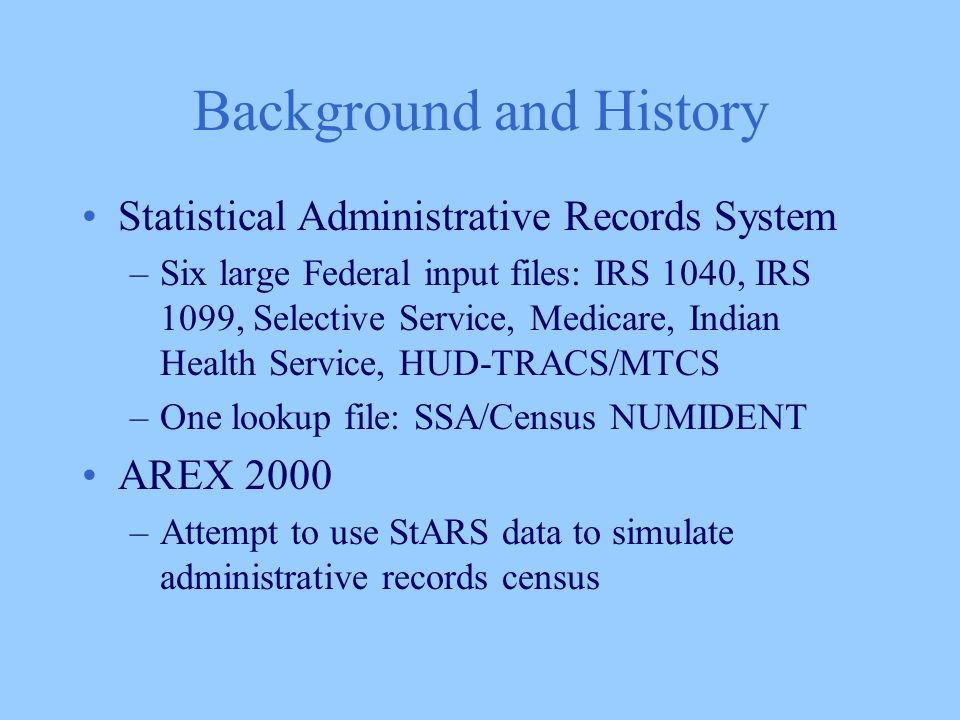 Background and History Statistical Administrative Records System –Six large Federal input files: IRS 1040, IRS 1099, Selective Service, Medicare, Indian Health Service, HUD-TRACS/MTCS –One lookup file: SSA/Census NUMIDENT AREX 2000 –Attempt to use StARS data to simulate administrative records census