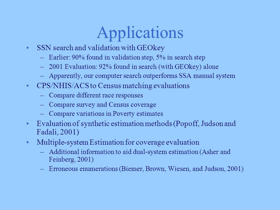 Applications SSN search and validation with GEOkey –Earlier: 90% found in validation step, 5% in search step –2001 Evaluation: 92% found in search (with GEOkey) alone –Apparently, our computer search outperforms SSA manual system CPS/NHIS/ACS to Census matching evaluations –Compare different race responses –Compare survey and Census coverage –Compare variations in Poverty estimates Evaluation of synthetic estimation methods (Popoff, Judson and Fadali, 2001) Multiple-system Estimation for coverage evaluation –Additional information to aid dual-system estimation (Asher and Feinberg, 2001) –Erroneous enumerations (Biemer, Brown, Wiesen, and Judson, 2001)