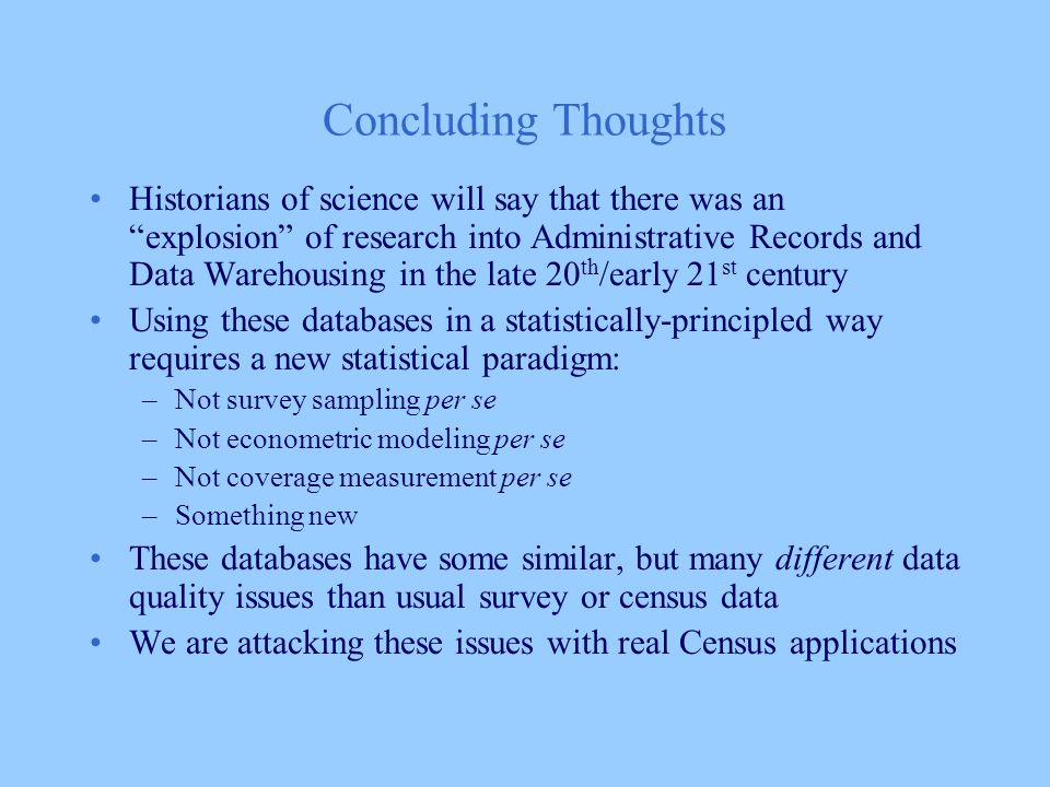 Concluding Thoughts Historians of science will say that there was an explosion of research into Administrative Records and Data Warehousing in the late 20 th /early 21 st century Using these databases in a statistically-principled way requires a new statistical paradigm: –Not survey sampling per se –Not econometric modeling per se –Not coverage measurement per se –Something new These databases have some similar, but many different data quality issues than usual survey or census data We are attacking these issues with real Census applications