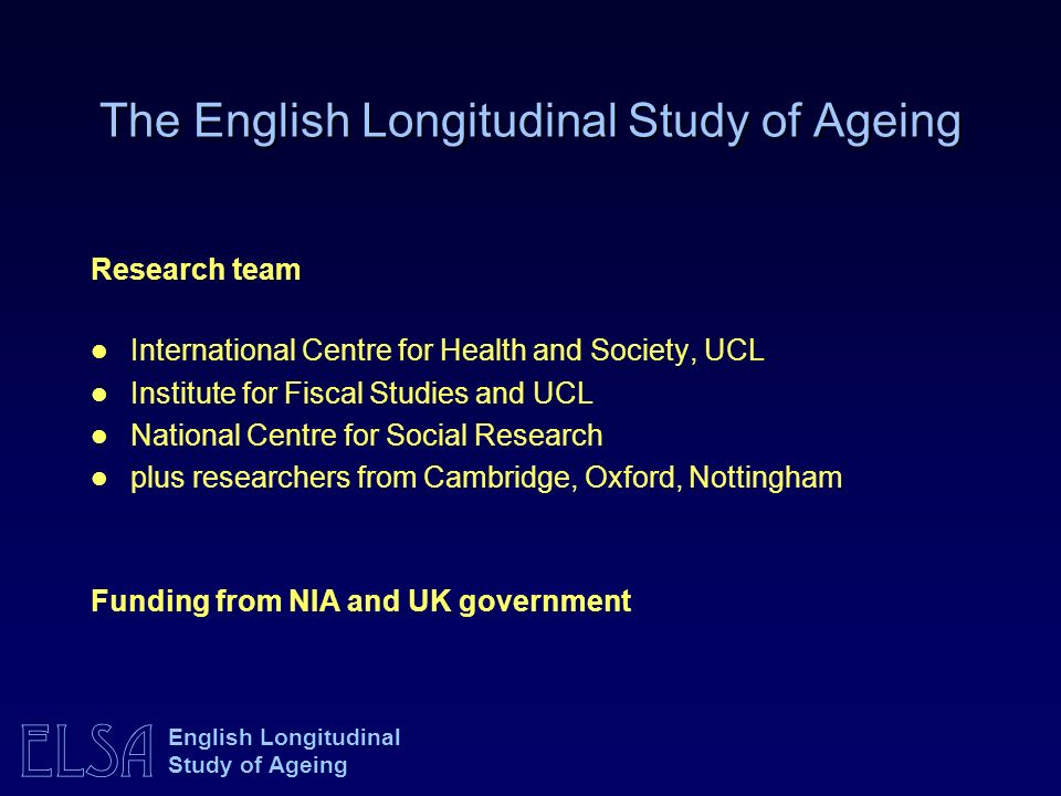 ELSA English Longitudinal Study of Ageing Research team International Centre for Health and Society, UCL Institute for Fiscal Studies and UCL National Centre for Social Research plus researchers from Cambridge, Oxford, Nottingham Funding from NIA and UK government The English Longitudinal Study of Ageing