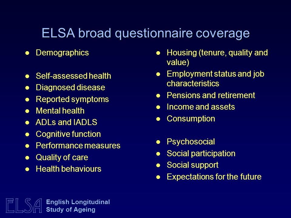 ELSA English Longitudinal Study of Ageing ELSA broad questionnaire coverage Demographics Self-assessed health Diagnosed disease Reported symptoms Mental health ADLs and IADLS Cognitive function Performance measures Quality of care Health behaviours Housing (tenure, quality and value) Employment status and job characteristics Pensions and retirement Income and assets Consumption Psychosocial Social participation Social support Expectations for the future