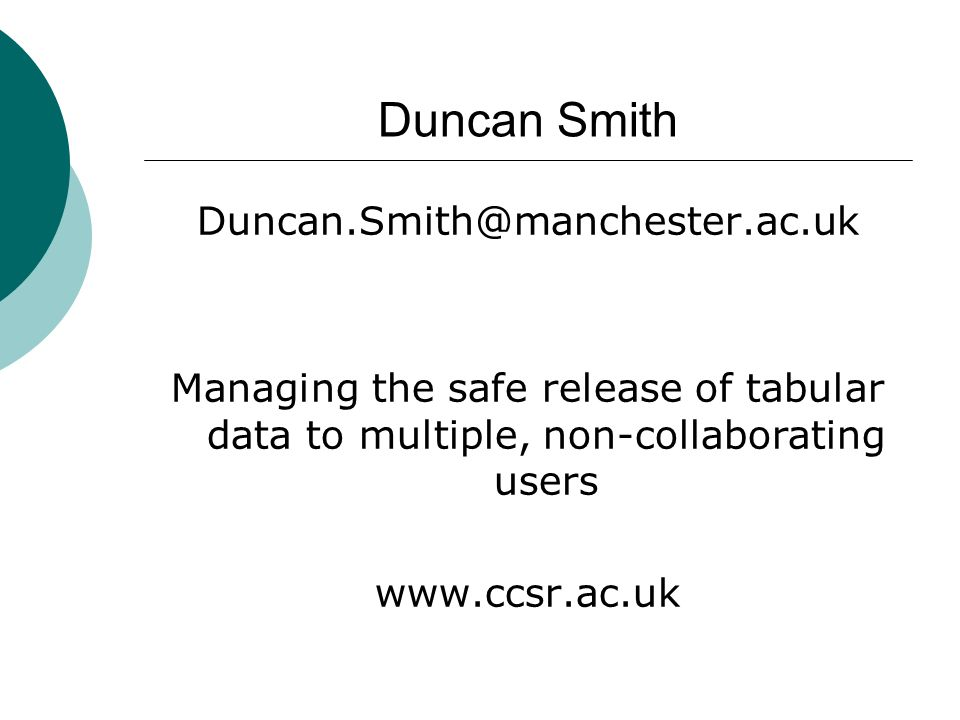 Duncan Smith Duncan.Smith@manchester.ac.uk Managing the safe release of tabular data to multiple, non-collaborating users www.ccsr.ac.uk