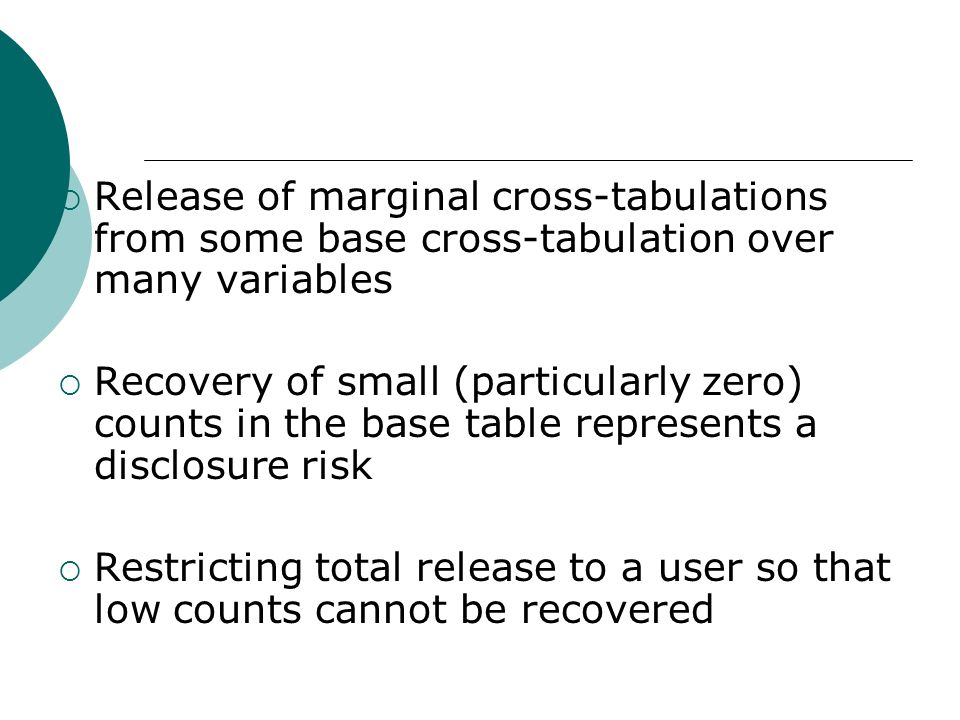 Release of marginal cross-tabulations from some base cross-tabulation over many variables Recovery of small (particularly zero) counts in the base table represents a disclosure risk Restricting total release to a user so that low counts cannot be recovered