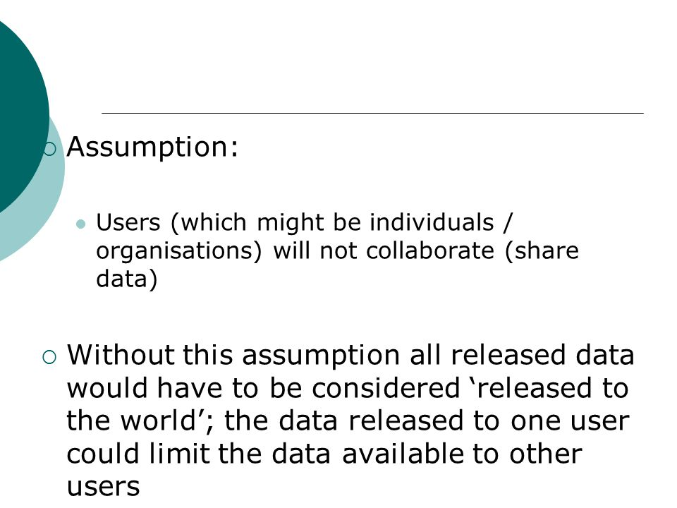 Assumption: Users (which might be individuals / organisations) will not collaborate (share data) Without this assumption all released data would have
