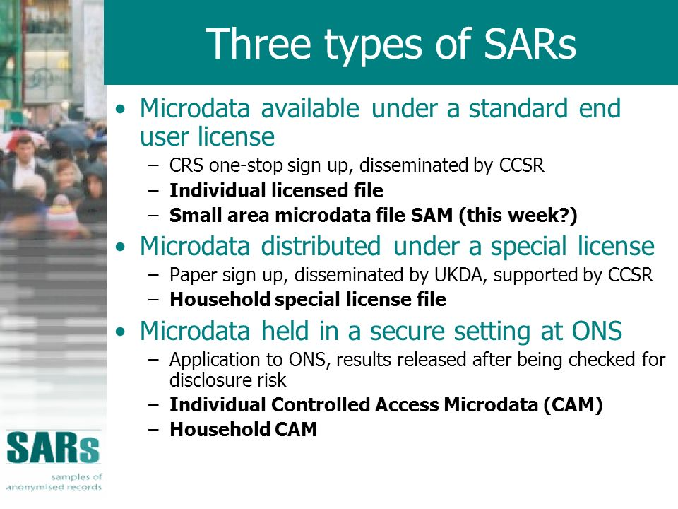 Three types of SARs Microdata available under a standard end user license –CRS one-stop sign up, disseminated by CCSR –Individual licensed file –Small area microdata file SAM (this week?) Microdata distributed under a special license –Paper sign up, disseminated by UKDA, supported by CCSR –Household special license file Microdata held in a secure setting at ONS –Application to ONS, results released after being checked for disclosure risk –Individual Controlled Access Microdata (CAM) –Household CAM