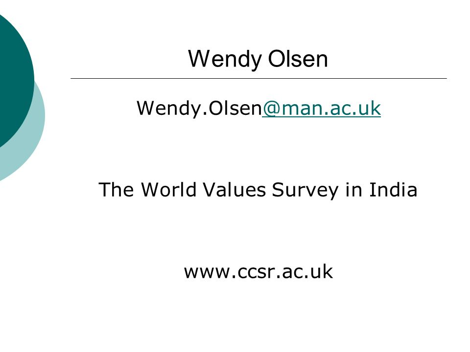 Wendy Olsen Wendy.Olsen@man.ac.uk@man.ac.uk The World Values Survey in India www.ccsr.ac.uk