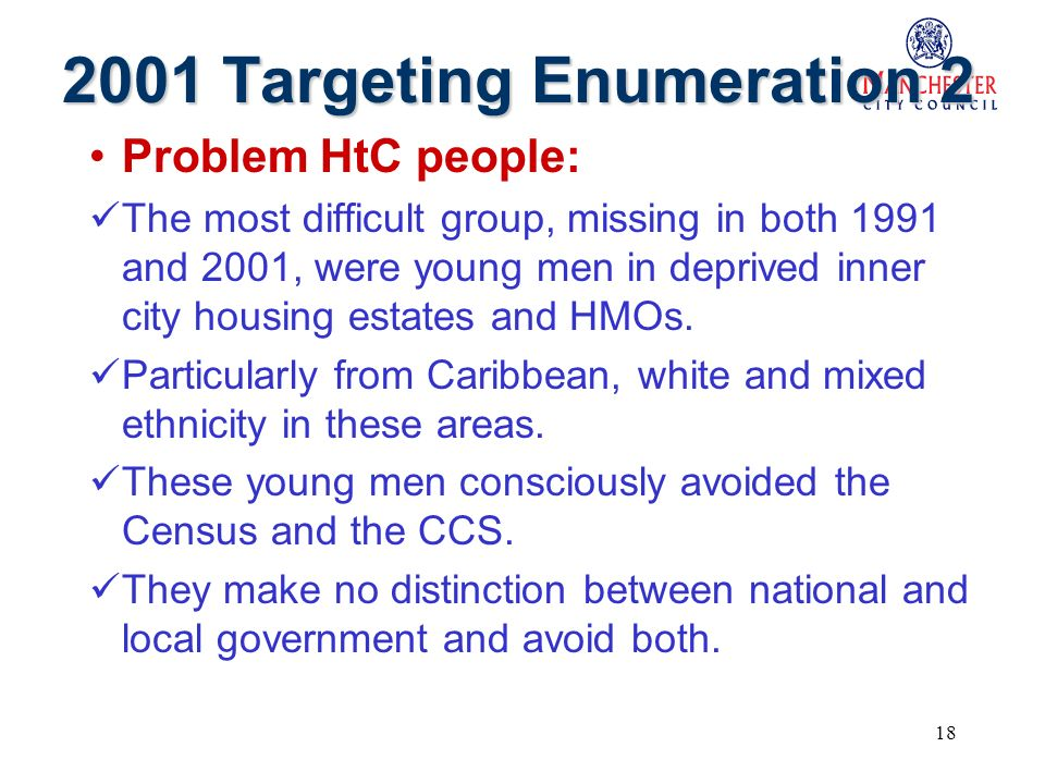 18 2001 Targeting Enumeration 2 Problem HtC people: The most difficult group, missing in both 1991 and 2001, were young men in deprived inner city housing estates and HMOs.