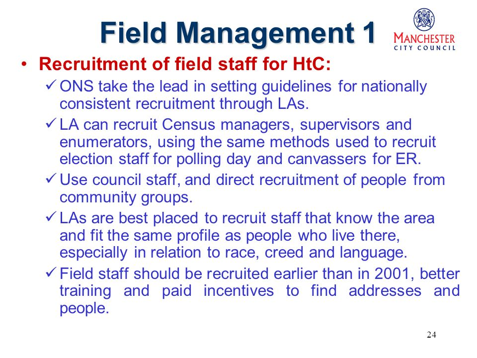 24 Field Management 1 Recruitment of field staff for HtC: ONS take the lead in setting guidelines for nationally consistent recruitment through LAs.