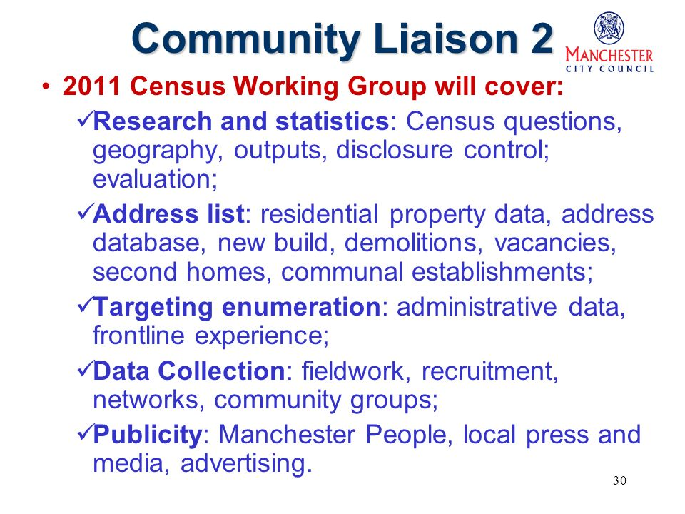 30 Community Liaison 2 2011 Census Working Group will cover: Research and statistics: Census questions, geography, outputs, disclosure control; evaluation; Address list: residential property data, address database, new build, demolitions, vacancies, second homes, communal establishments; Targeting enumeration: administrative data, frontline experience; Data Collection: fieldwork, recruitment, networks, community groups; Publicity: Manchester People, local press and media, advertising.