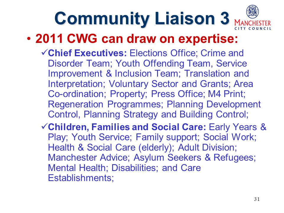 31 Community Liaison 3 2011 CWG can draw on expertise: Chief Executives: Elections Office; Crime and Disorder Team; Youth Offending Team, Service Improvement & Inclusion Team; Translation and Interpretation; Voluntary Sector and Grants; Area Co-ordination; Property; Press Office; M4 Print; Regeneration Programmes; Planning Development Control, Planning Strategy and Building Control; Children, Families and Social Care: Early Years & Play; Youth Service; Family support; Social Work; Health & Social Care (elderly); Adult Division; Manchester Advice; Asylum Seekers & Refugees; Mental Health; Disabilities; and Care Establishments;