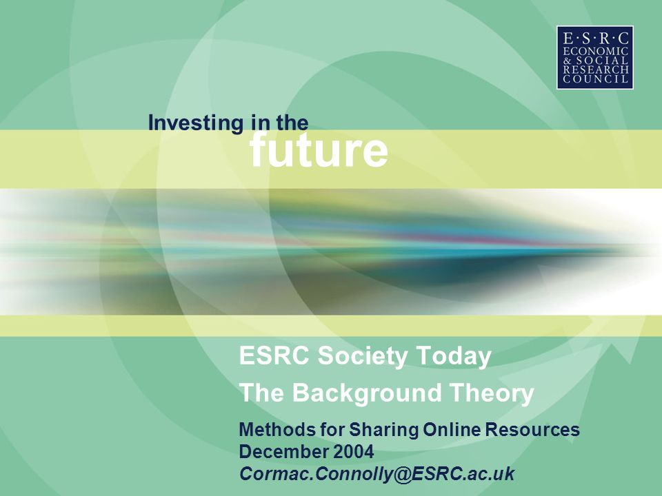 Investing in the future Methods for Sharing Online Resources December 2004 Cormac.Connolly@ESRC.ac.uk ESRC Society Today The Background Theory