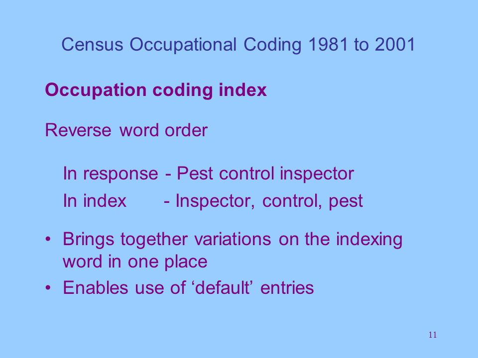 11 Census Occupational Coding 1981 to 2001 Occupation coding index Reverse word order In response - Pest control inspector In index - Inspector, control, pest Brings together variations on the indexing word in one place Enables use of default entries