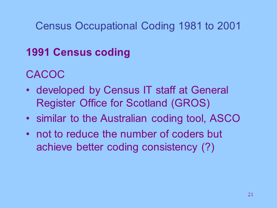 21 Census Occupational Coding 1981 to 2001 1991 Census coding CACOC developed by Census IT staff at General Register Office for Scotland (GROS) similar to the Australian coding tool, ASCO not to reduce the number of coders but achieve better coding consistency ( )