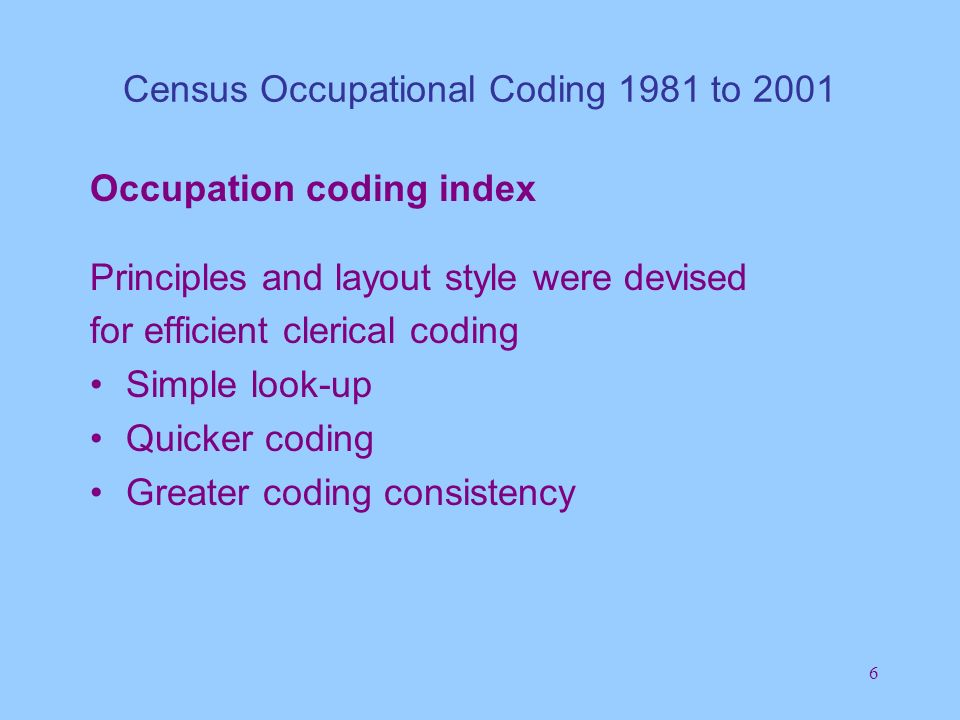 17 Census Occupational Coding 1981 to 2001 Organisation - 2001Census Headquarters - ONS Guidance, master copy of coding index (amendments), tuning data (thousands of coded job titles in natural word order) Second stop query resolvers Sight checking Teams coding occupation (some cross-topic training) Supervisors Frontline coders Expert coders - First stop query resolvers