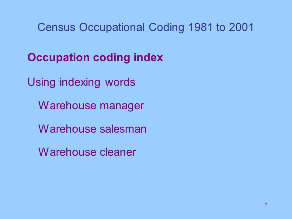 7 Census Occupational Coding 1981 to 2001 Occupation coding index Using indexing words Warehouse manager Warehouse salesman Warehouse cleaner