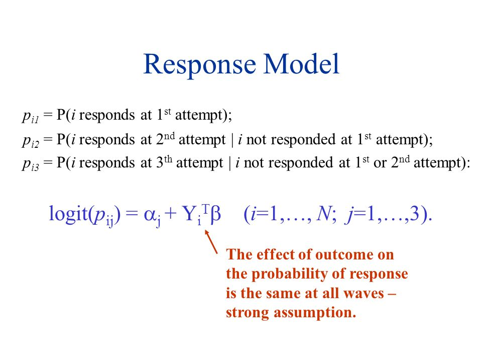 Response Model p i1 = P(i responds at 1 st attempt); p i2 = P(i responds at 2 nd attempt | i not responded at 1 st attempt); p i3 = P(i responds at 3 th attempt | i not responded at 1 st or 2 nd attempt): logit(p ij ) = j + Y i T (i=1,…, N; j=1,…,3).