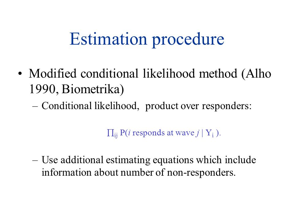 Estimation procedure Modified conditional likelihood method (Alho 1990, Biometrika) –Conditional likelihood, product over responders: ij P(i responds at wave j | Y i ).