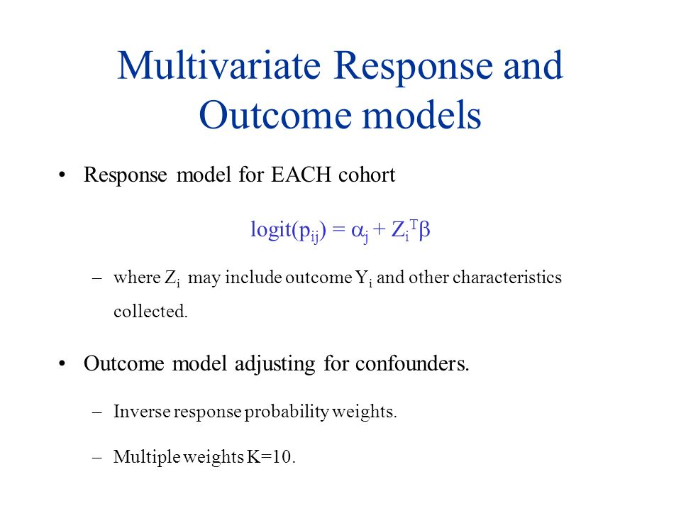 Multivariate Response and Outcome models Response model for EACH cohort logit(p ij ) = j + Z i T –where Z i may include outcome Y i and other characteristics collected.